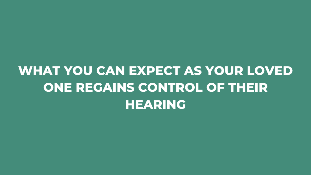 What You Can Expect as Your Loved One Regains Control of Their Hearing